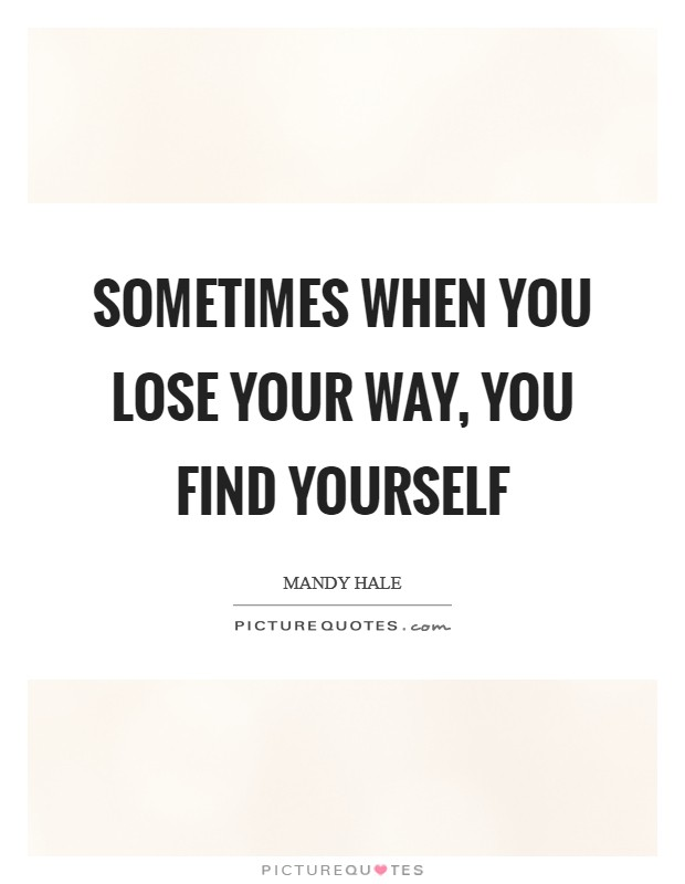 Sometimes when you lose your way, you find YOURSELF Picture Quote #1
