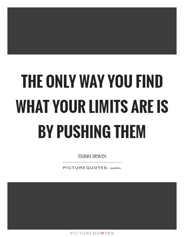 The only way you find what your limits are is by pushing them Picture Quote #1