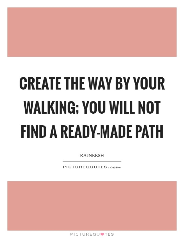 Create the way by your walking; you will not find a ready-made path Picture Quote #1
