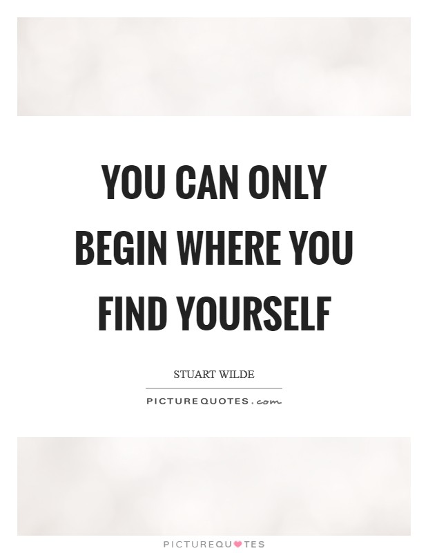 You can only begin where you find yourself Picture Quote #1