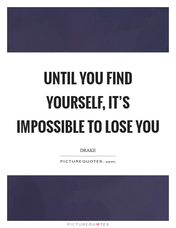 Until you find yourself, it's impossible to lose you Picture Quote #1
