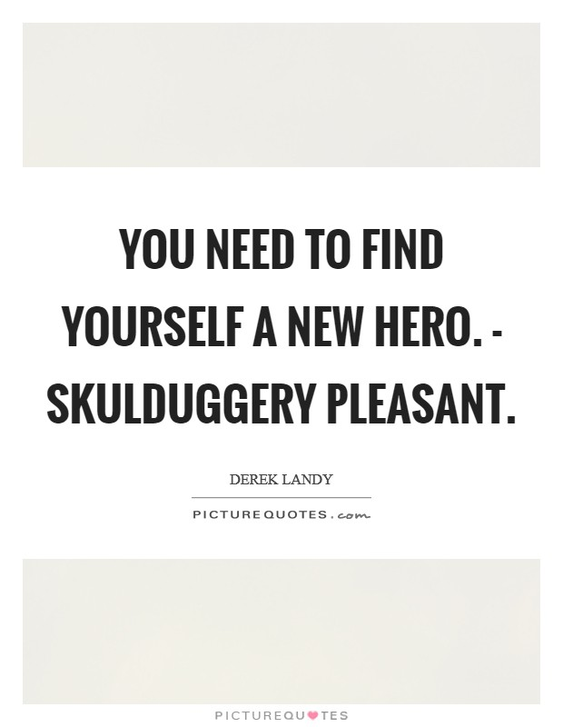 You need to find yourself a new hero. - Skulduggery Pleasant. Picture Quote #1