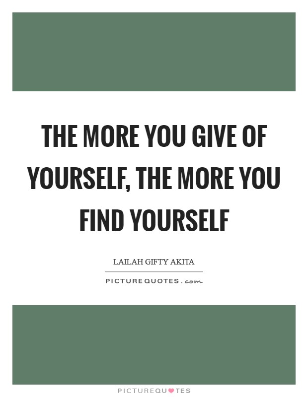 The more you give of yourself, the more you find yourself Picture Quote #1