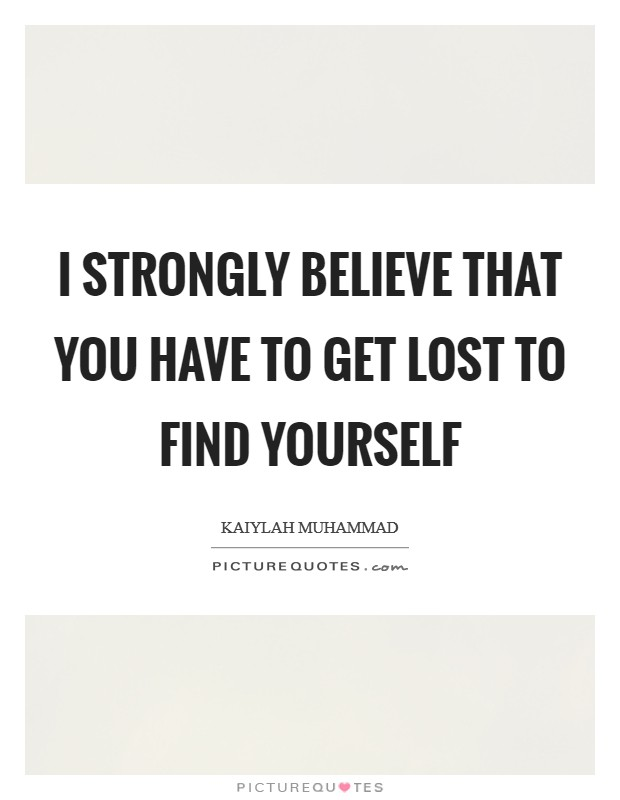I strongly believe that you have to get lost to find yourself Picture Quote #1