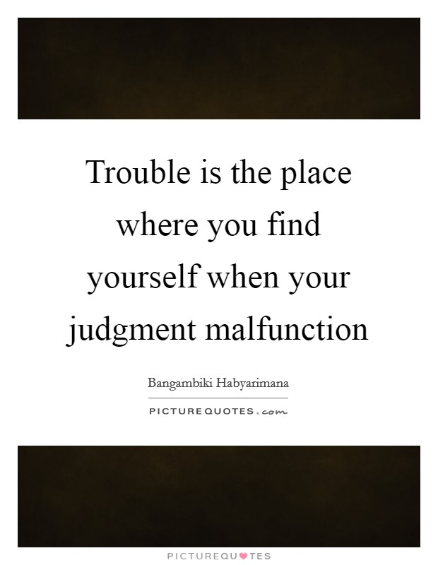 Trouble is the place where you find yourself when your judgment malfunction Picture Quote #1