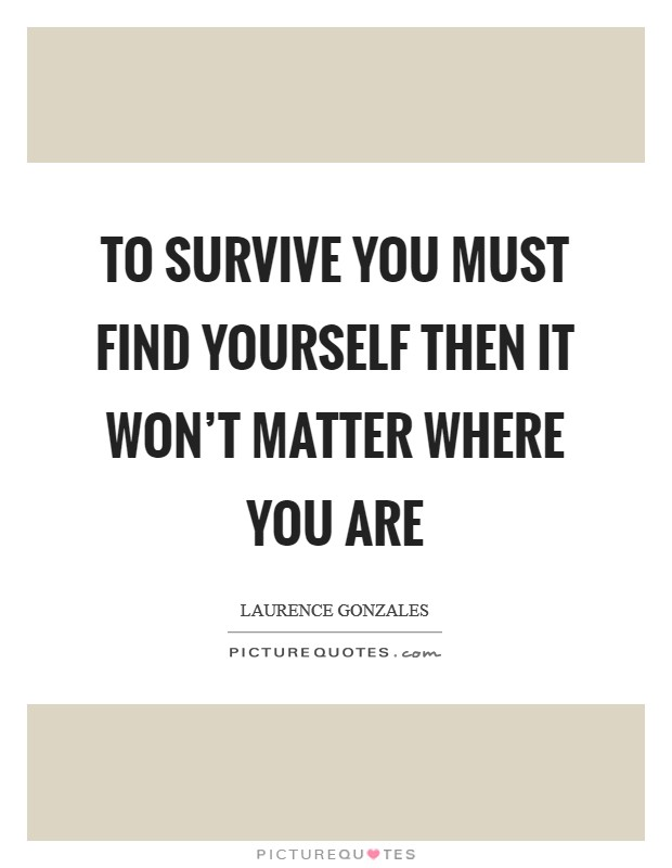 To survive you must find yourself then it won't matter where you are Picture Quote #1