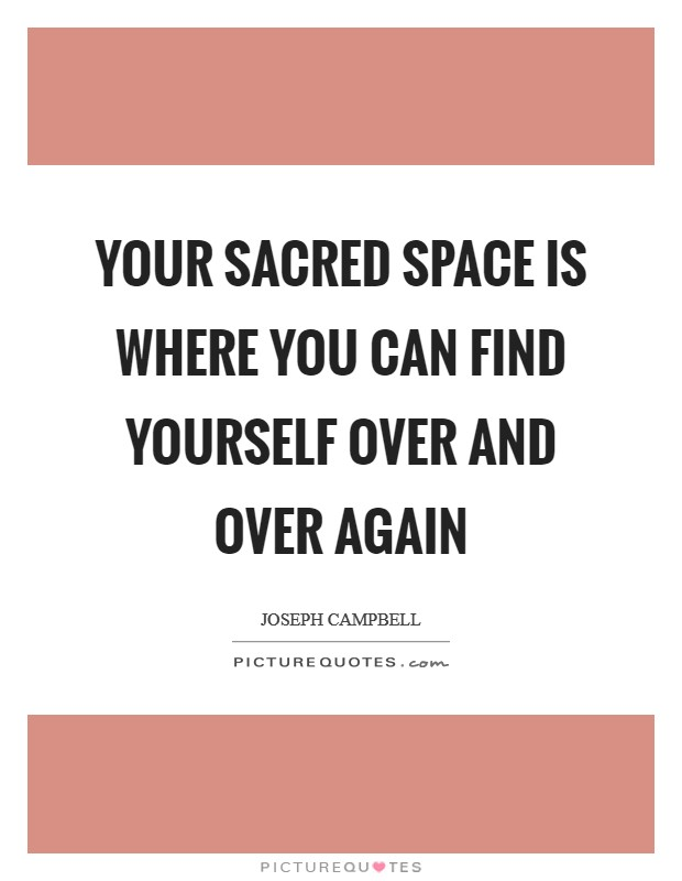 Your sacred space is where you can find yourself over and over again Picture Quote #1