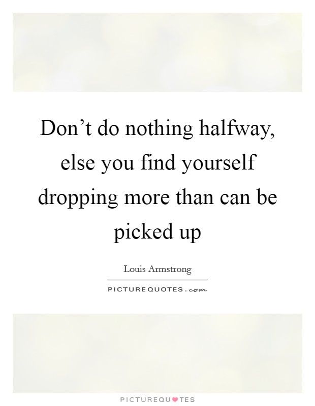 Don't do nothing halfway, else you find yourself dropping more than can be picked up Picture Quote #1
