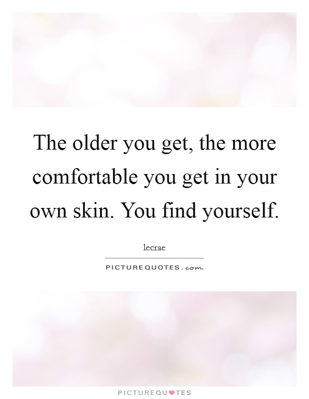 The older you get, the more comfortable you get in your own skin. You find yourself. Picture Quote #1