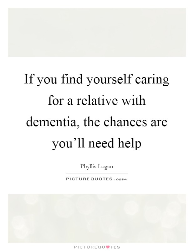 If you find yourself caring for a relative with dementia, the chances are you'll need help Picture Quote #1