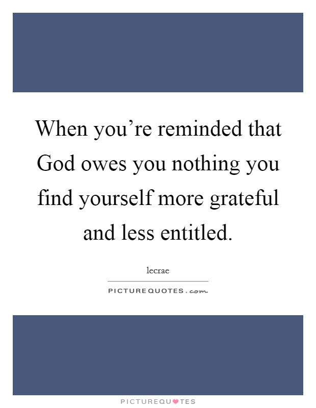 When you're reminded that God owes you nothing you find yourself more grateful and less entitled Picture Quote #1