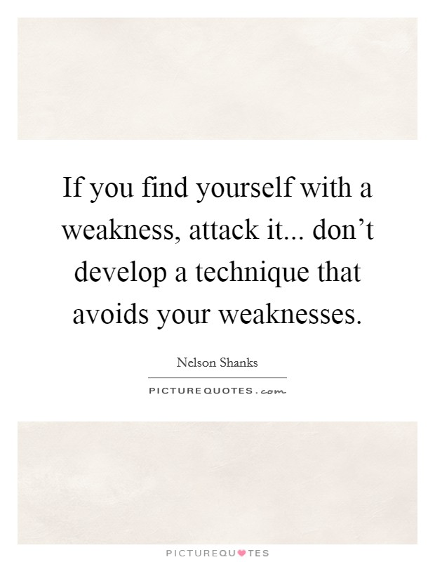 If you find yourself with a weakness, attack it... don't develop a technique that avoids your weaknesses Picture Quote #1