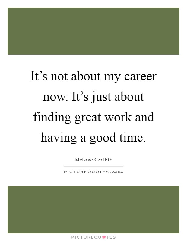 It's not about my career now. It's just about finding great work and having a good time Picture Quote #1
