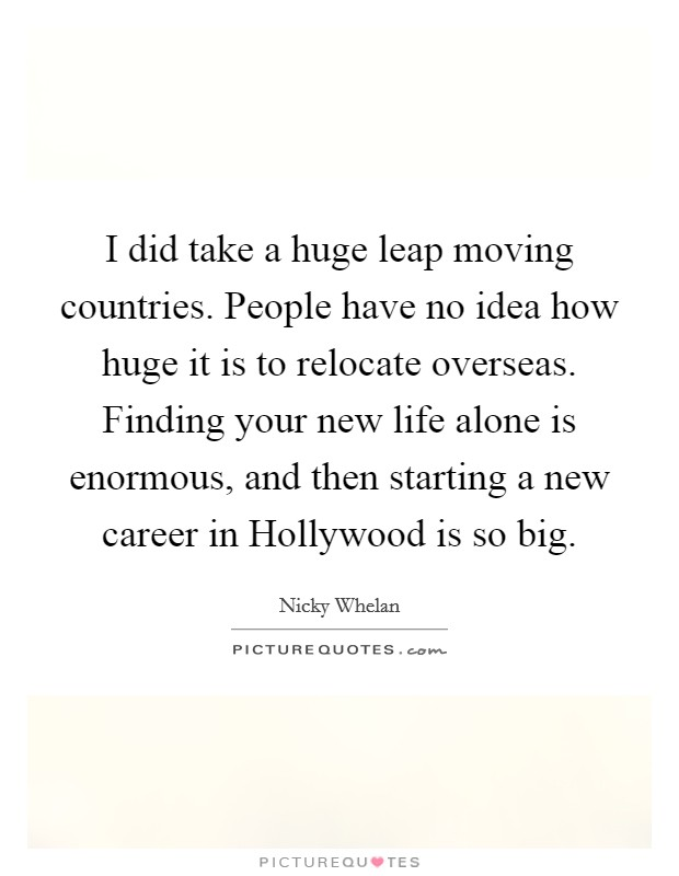 I did take a huge leap moving countries. People have no idea how huge it is to relocate overseas. Finding your new life alone is enormous, and then starting a new career in Hollywood is so big Picture Quote #1