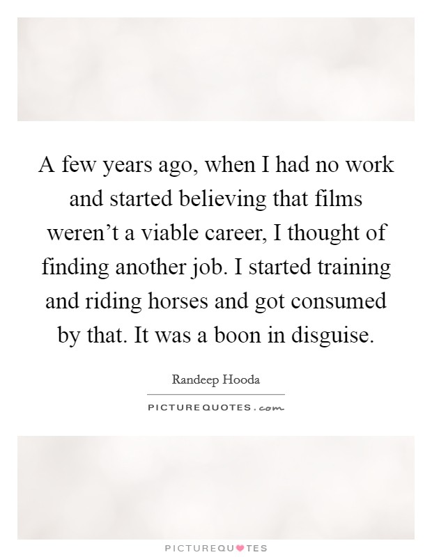 A few years ago, when I had no work and started believing that films weren't a viable career, I thought of finding another job. I started training and riding horses and got consumed by that. It was a boon in disguise Picture Quote #1