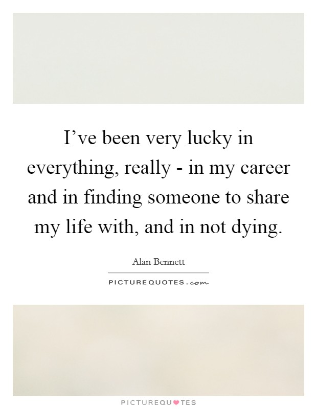 I've been very lucky in everything, really - in my career and in finding someone to share my life with, and in not dying Picture Quote #1
