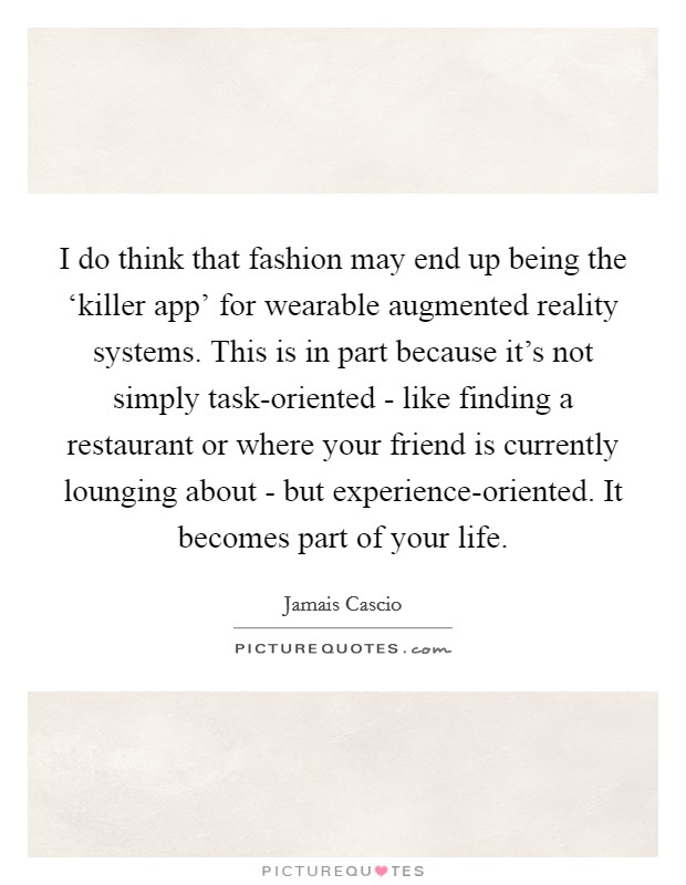 I do think that fashion may end up being the 'killer app' for wearable augmented reality systems. This is in part because it's not simply task-oriented - like finding a restaurant or where your friend is currently lounging about - but experience-oriented. It becomes part of your life Picture Quote #1