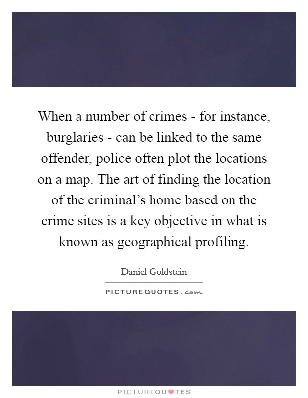When a number of crimes - for instance, burglaries - can be linked to the same offender, police often plot the locations on a map. The art of finding the location of the criminal's home based on the crime sites is a key objective in what is known as geographical profiling. Picture Quote #1