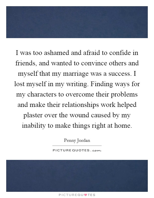 I was too ashamed and afraid to confide in friends, and wanted to convince others and myself that my marriage was a success. I lost myself in my writing. Finding ways for my characters to overcome their problems and make their relationships work helped plaster over the wound caused by my inability to make things right at home Picture Quote #1