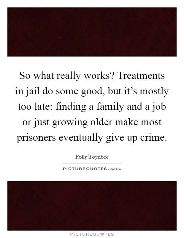 So what really works? Treatments in jail do some good, but it's mostly too late: finding a family and a job or just growing older make most prisoners eventually give up crime Picture Quote #1