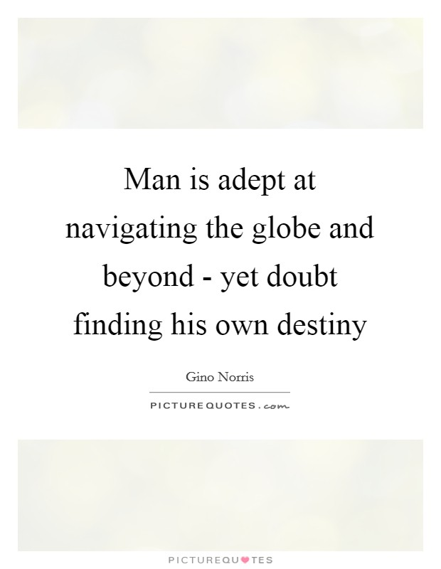 Man is adept at navigating the globe and beyond - yet doubt finding his own destiny Picture Quote #1