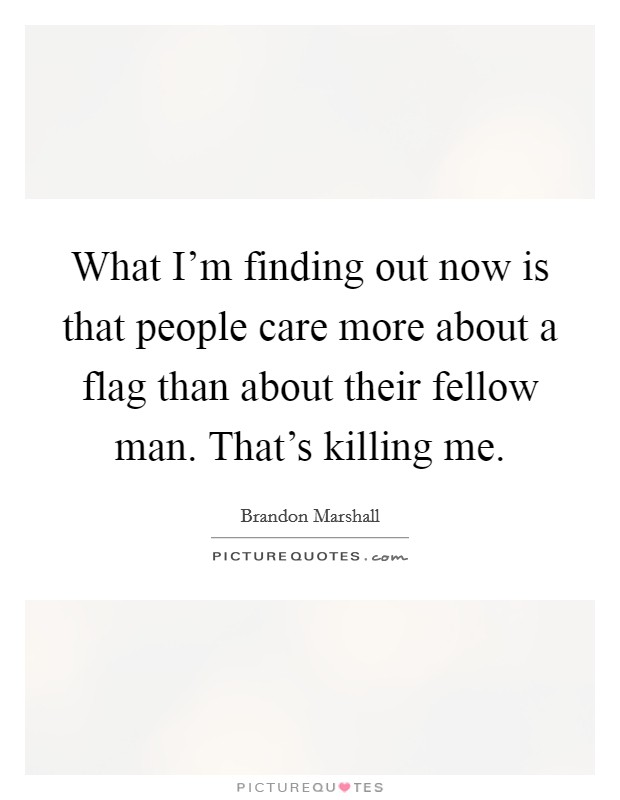 What I'm finding out now is that people care more about a flag than about their fellow man. That's killing me. Picture Quote #1