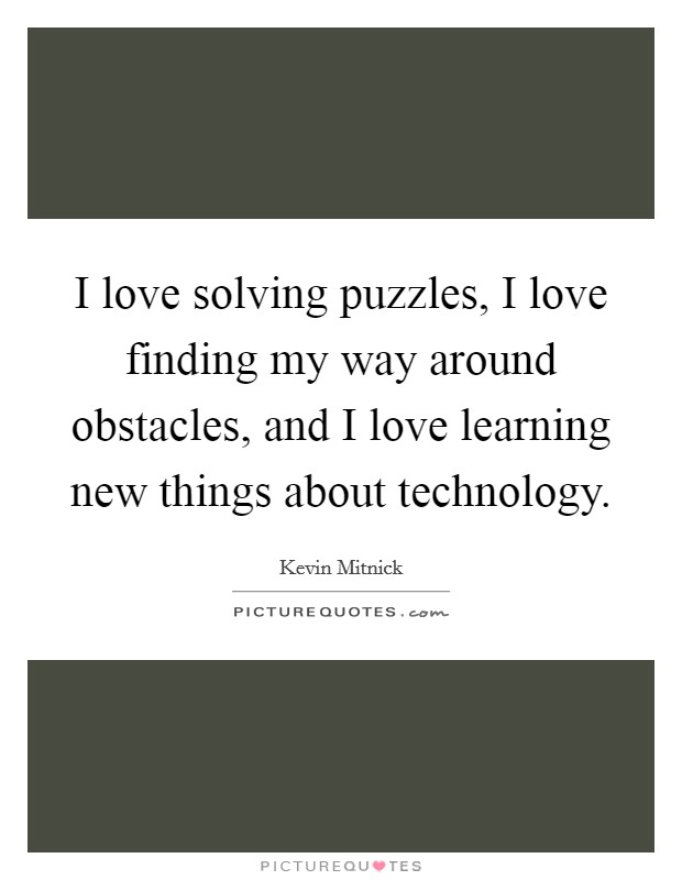 I love solving puzzles, I love finding my way around obstacles, and I love learning new things about technology Picture Quote #1