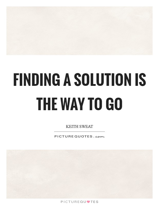Finding a solution is the way to go Picture Quote #1