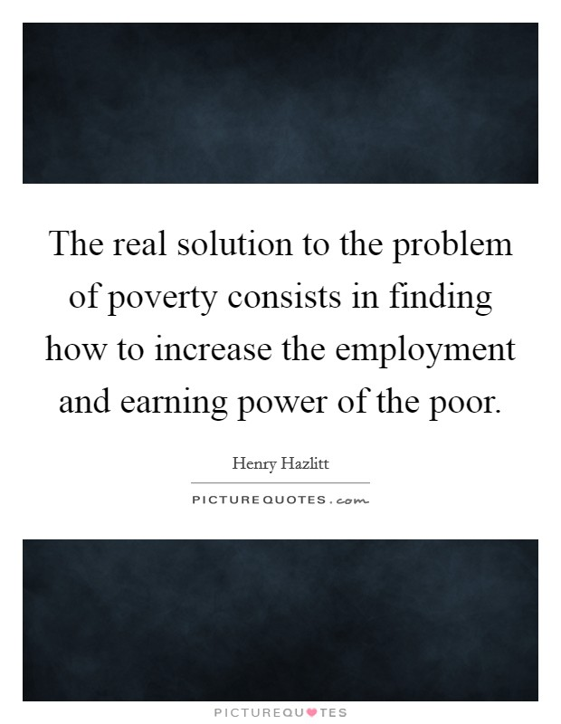 The real solution to the problem of poverty consists in finding how to increase the employment and earning power of the poor Picture Quote #1