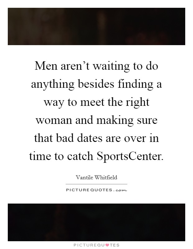Men aren't waiting to do anything besides finding a way to meet the right woman and making sure that bad dates are over in time to catch SportsCenter Picture Quote #1