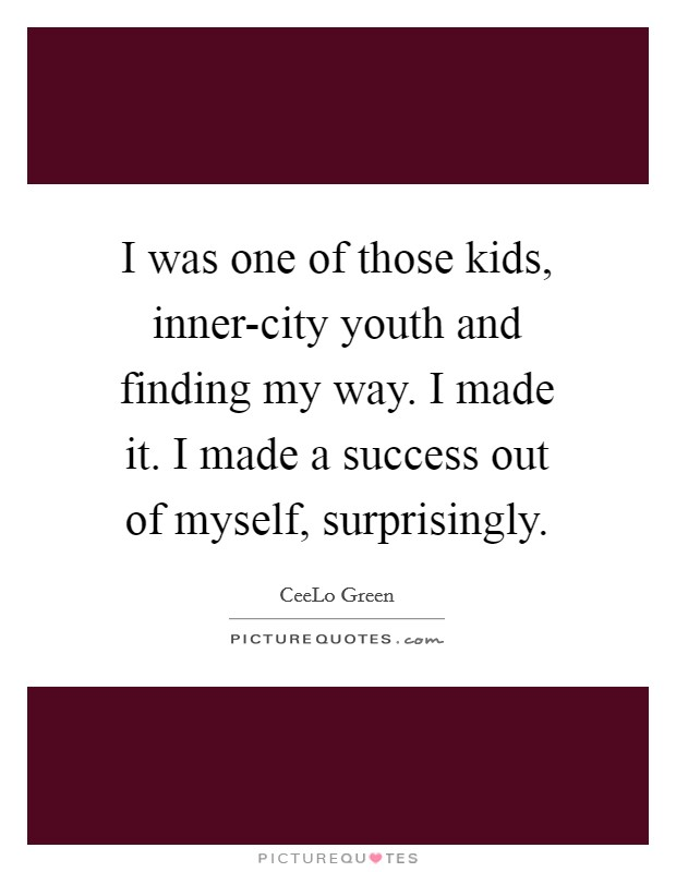 I was one of those kids, inner-city youth and finding my way. I made it. I made a success out of myself, surprisingly Picture Quote #1