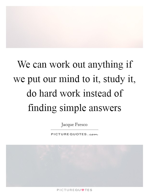 We can work out anything if we put our mind to it, study it, do hard work instead of finding simple answers Picture Quote #1