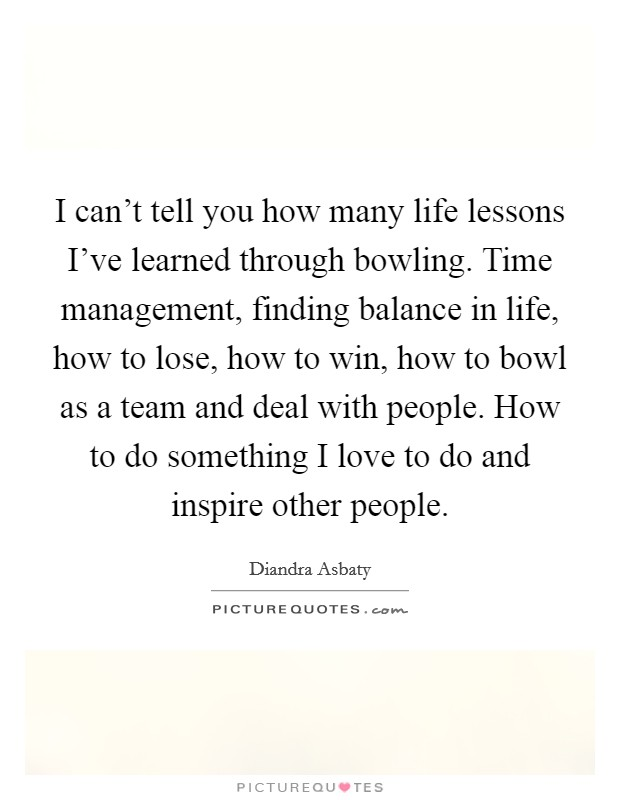 I can't tell you how many life lessons I've learned through bowling. Time management, finding balance in life, how to lose, how to win, how to bowl as a team and deal with people. How to do something I love to do and inspire other people Picture Quote #1