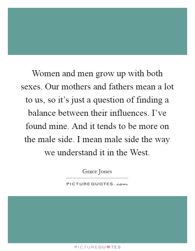 Women and men grow up with both sexes. Our mothers and fathers mean a lot to us, so it's just a question of finding a balance between their influences. I've found mine. And it tends to be more on the male side. I mean male side the way we understand it in the West Picture Quote #1