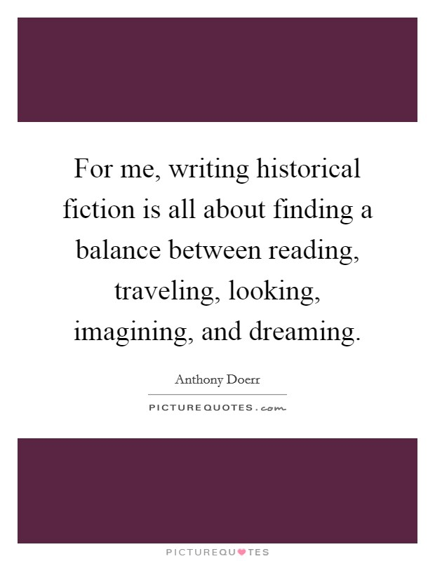 For me, writing historical fiction is all about finding a balance between reading, traveling, looking, imagining, and dreaming Picture Quote #1