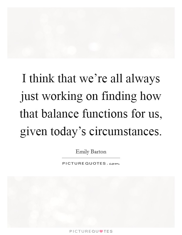 I think that we're all always just working on finding how that balance functions for us, given today's circumstances Picture Quote #1
