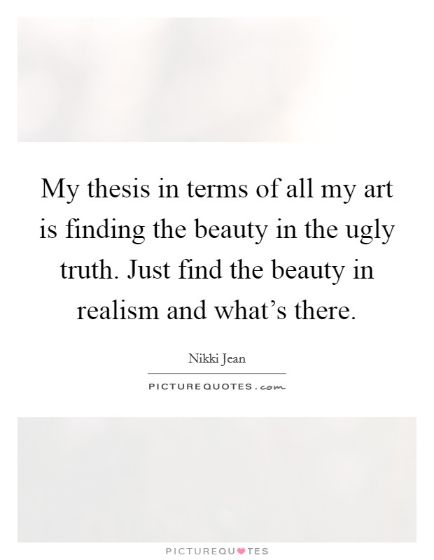 My thesis in terms of all my art is finding the beauty in the ugly truth. Just find the beauty in realism and what's there Picture Quote #1