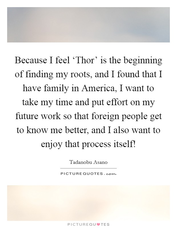 Because I feel 'Thor' is the beginning of finding my roots, and I found that I have family in America, I want to take my time and put effort on my future work so that foreign people get to know me better, and I also want to enjoy that process itself! Picture Quote #1