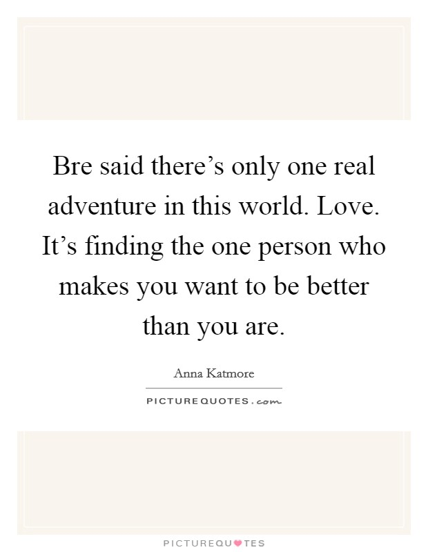 Quotes About Finding The One You Love: Bre Said There's Only One Real Adventure In This World