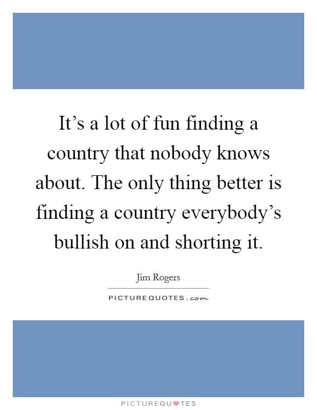 It's a lot of fun finding a country that nobody knows about. The only thing better is finding a country everybody's bullish on and shorting it Picture Quote #1