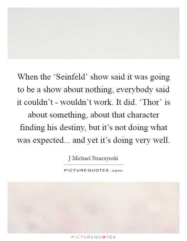 When the 'Seinfeld' show said it was going to be a show about nothing, everybody said it couldn't - wouldn't work. It did. 'Thor' is about something, about that character finding his destiny, but it's not doing what was expected... and yet it's doing very well Picture Quote #1