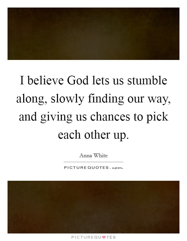 I believe God lets us stumble along, slowly finding our way, and giving us chances to pick each other up Picture Quote #1