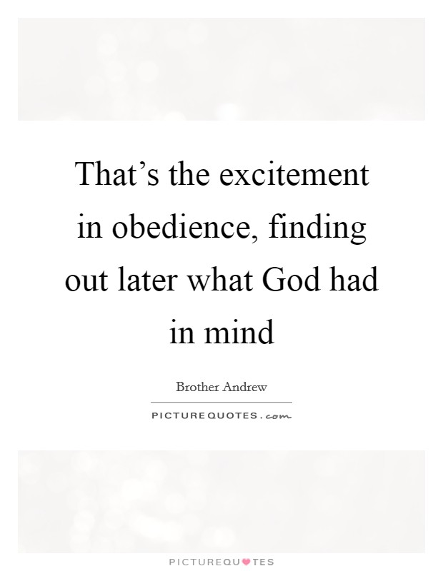 That's the excitement in obedience, finding out later what God had in mind Picture Quote #1