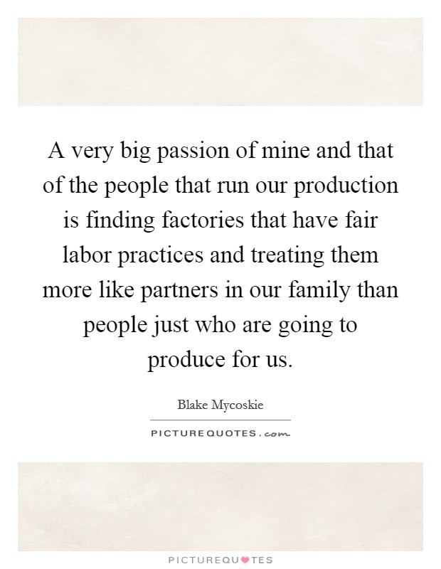 A very big passion of mine and that of the people that run our production is finding factories that have fair labor practices and treating them more like partners in our family than people just who are going to produce for us Picture Quote #1