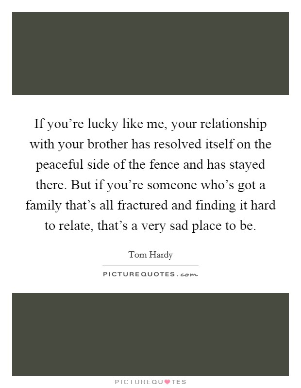 If you're lucky like me, your relationship with your brother has resolved itself on the peaceful side of the fence and has stayed there. But if you're someone who's got a family that's all fractured and finding it hard to relate, that's a very sad place to be Picture Quote #1