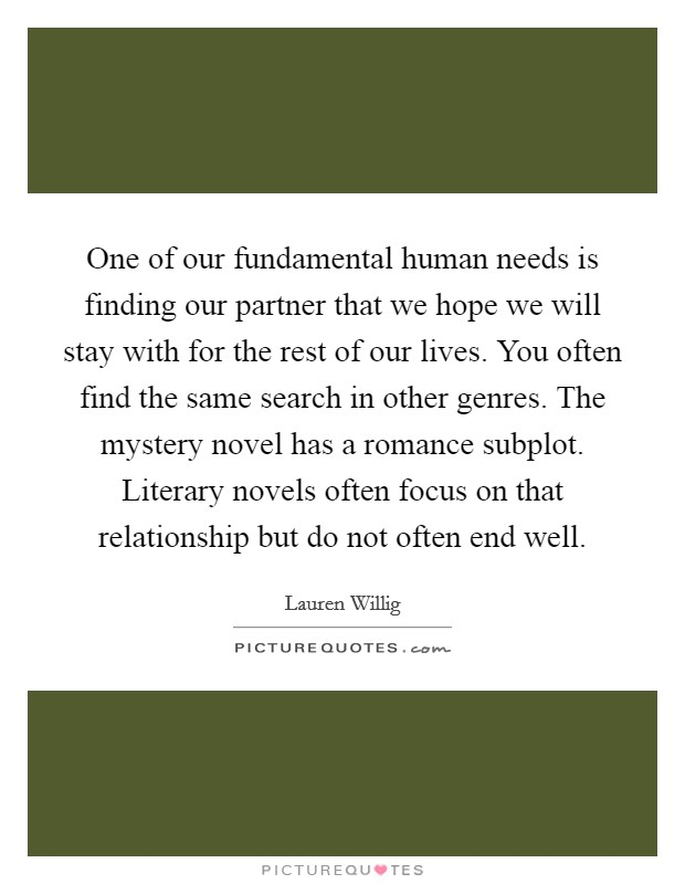 One of our fundamental human needs is finding our partner that we hope we will stay with for the rest of our lives. You often find the same search in other genres. The mystery novel has a romance subplot. Literary novels often focus on that relationship but do not often end well Picture Quote #1
