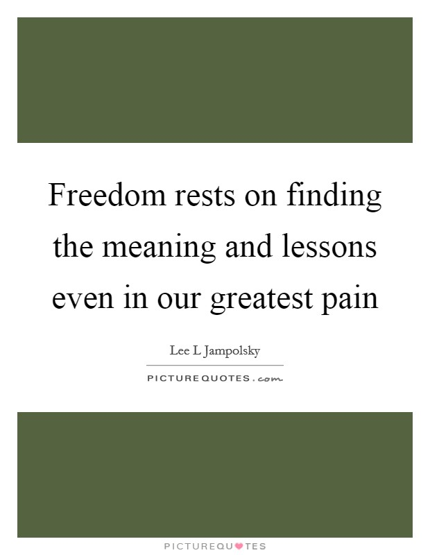 Freedom rests on finding the meaning and lessons even in our greatest pain Picture Quote #1