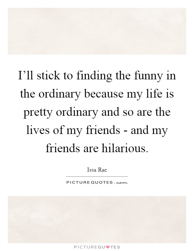 I'll stick to finding the funny in the ordinary because my life is pretty ordinary and so are the lives of my friends - and my friends are hilarious Picture Quote #1
