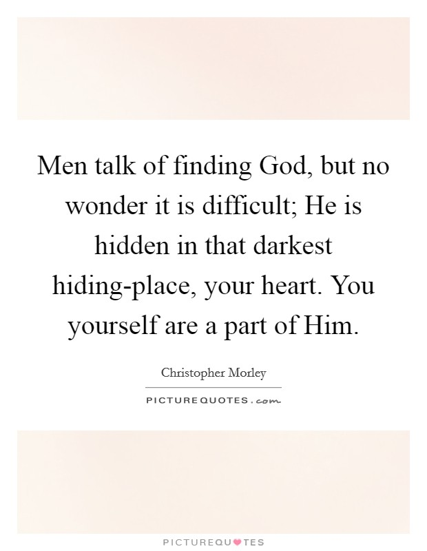 Men talk of finding God, but no wonder it is difficult; He is hidden in that darkest hiding-place, your heart. You yourself are a part of Him Picture Quote #1
