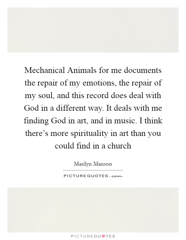 Mechanical Animals for me documents the repair of my emotions, the repair of my soul, and this record does deal with God in a different way. It deals with me finding God in art, and in music. I think there's more spirituality in art than you could find in a church Picture Quote #1